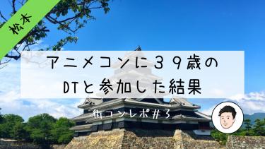 感想・レポ 松本のアニメコンに39歳DTのガチオタと参加した結果